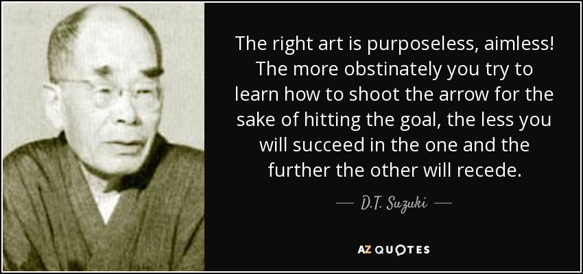 The right art is purposeless, aimless! The more obstinately you try to learn how to shoot the arrow for the sake of hitting the goal, the less you will succeed in the one and the further the other will recede. - D.T. Suzuki