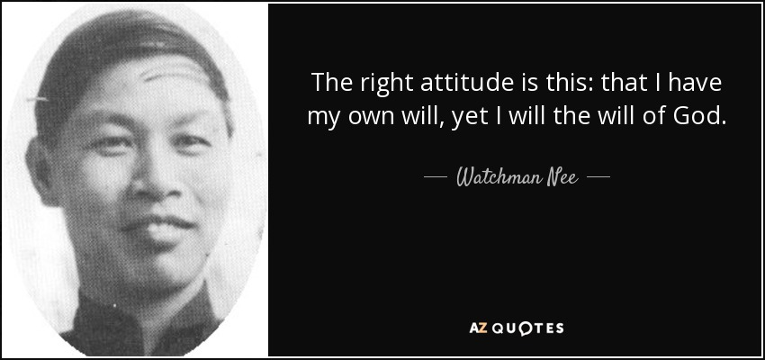 The right attitude is this: that I have my own will, yet I will the will of God. - Watchman Nee