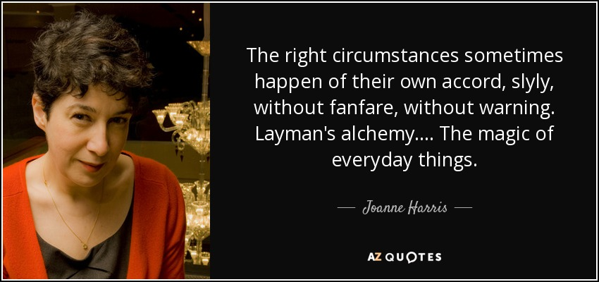 The right circumstances sometimes happen of their own accord, slyly, without fanfare, without warning. Layman's alchemy. . . . The magic of everyday things. - Joanne Harris