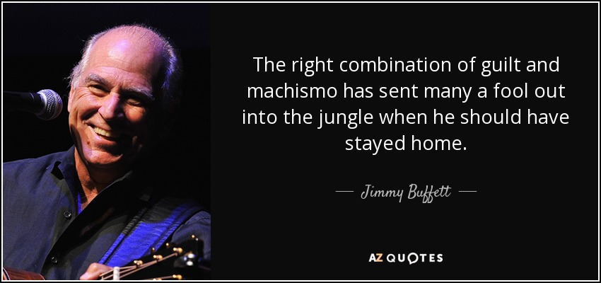 The right combination of guilt and machismo has sent many a fool out into the jungle when he should have stayed home. - Jimmy Buffett