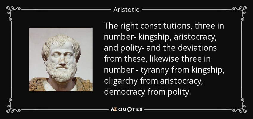 The right constitutions, three in number- kingship, aristocracy, and polity- and the deviations from these, likewise three in number - tyranny from kingship, oligarchy from aristocracy, democracy from polity. - Aristotle