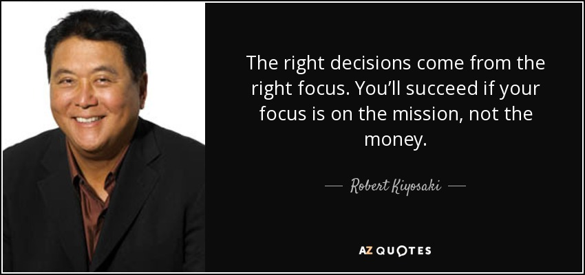 The right decisions come from the right focus. You'll succeed if your focus is on the mission, not the money. - Robert Kiyosaki