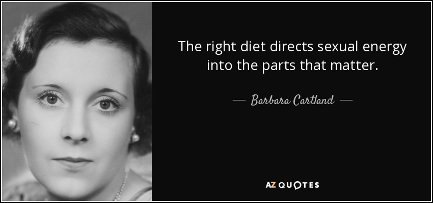 The right diet directs sexual energy into the parts that matter. - Barbara Cartland