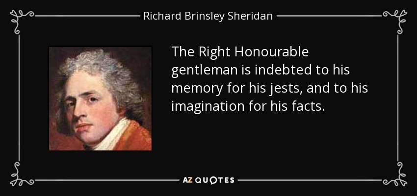 The Right Honourable gentleman is indebted to his memory for his jests, and to his imagination for his facts. - Richard Brinsley Sheridan