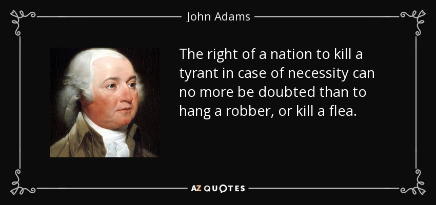 The right of a nation to kill a tyrant in case of necessity can no more be doubted than to hang a robber, or kill a flea. - John Adams