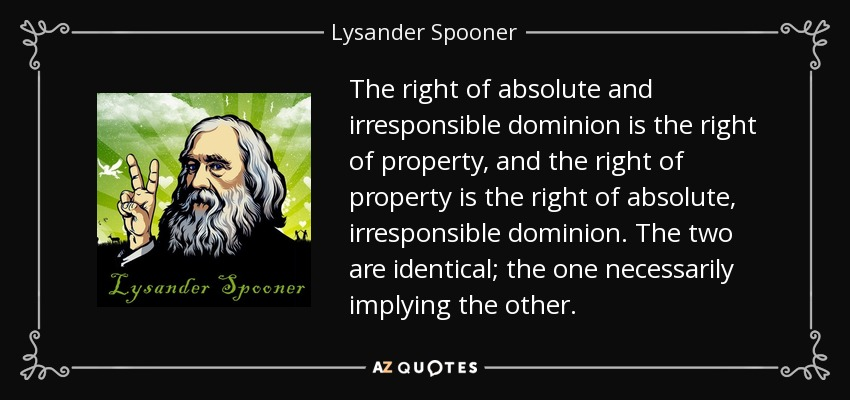 The right of absolute and irresponsible dominion is the right of property, and the right of property is the right of absolute, irresponsible dominion. The two are identical; the one necessarily implying the other. - Lysander Spooner