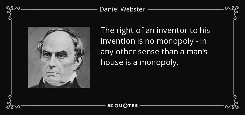 The right of an inventor to his invention is no monopoly - in any other sense than a man's house is a monopoly. - Daniel Webster