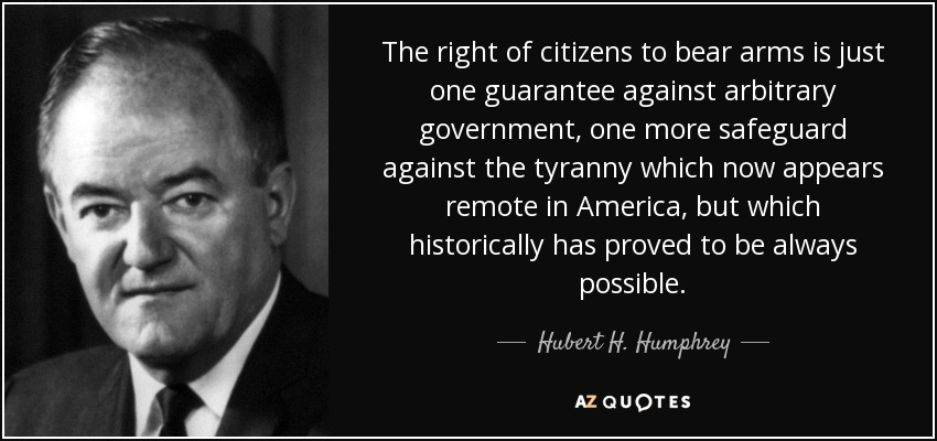 The right of citizens to bear arms is just one guarantee against arbitrary government, one more safeguard against the tyranny which now appears remote in America, but which historically has proved to be always possible. - Hubert H. Humphrey
