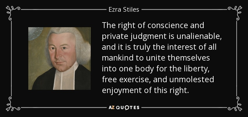 The right of conscience and private judgment is unalienable, and it is truly the interest of all mankind to unite themselves into one body for the liberty, free exercise, and unmolested enjoyment of this right. - Ezra Stiles