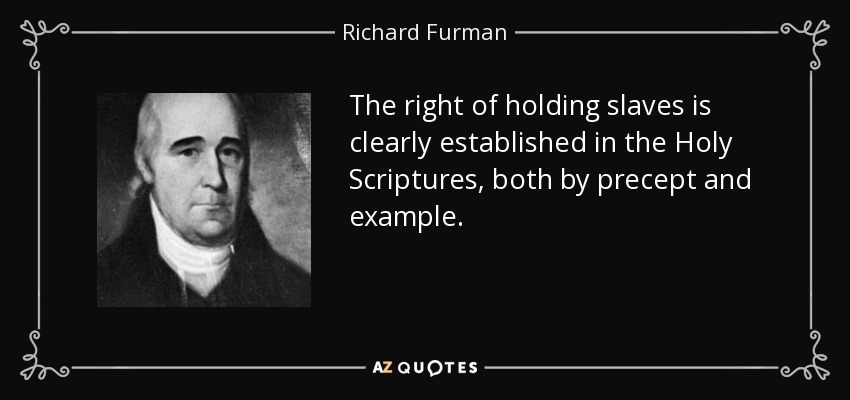 The right of holding slaves is clearly established in the Holy Scriptures, both by precept and example. - Richard Furman