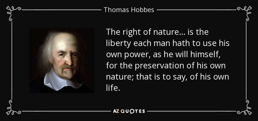 The right of nature... is the liberty each man hath to use his own power, as he will himself, for the preservation of his own nature; that is to say, of his own life. - Thomas Hobbes