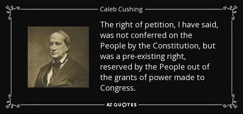 The right of petition, I have said, was not conferred on the People by the Constitution, but was a pre-existing right, reserved by the People out of the grants of power made to Congress. - Caleb Cushing