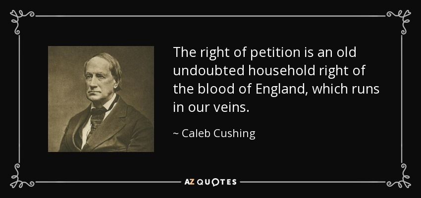 The right of petition is an old undoubted household right of the blood of England, which runs in our veins. - Caleb Cushing
