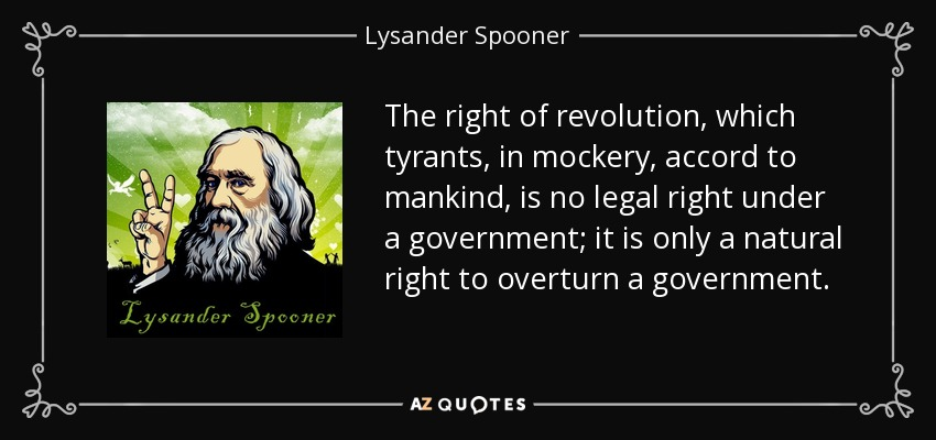 The right of revolution, which tyrants, in mockery, accord to mankind, is no legal right under a government; it is only a natural right to overturn a government. - Lysander Spooner