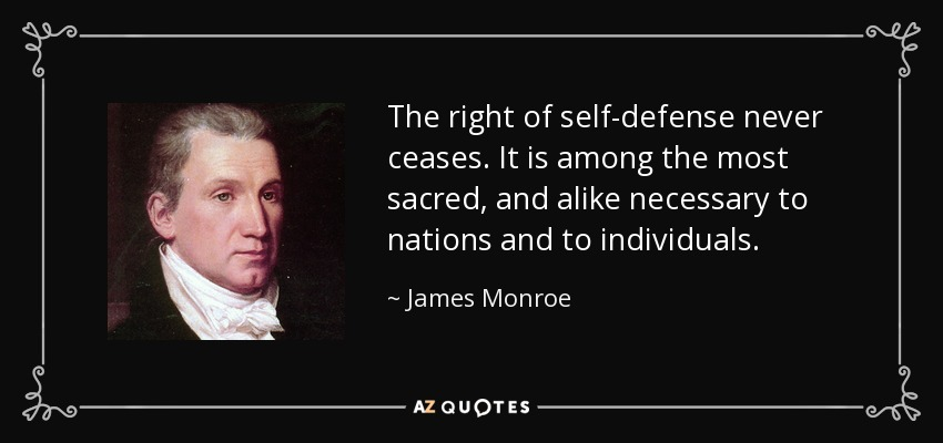 The right of self-defense never ceases. It is among the most sacred, and alike necessary to nations and to individuals. - James Monroe