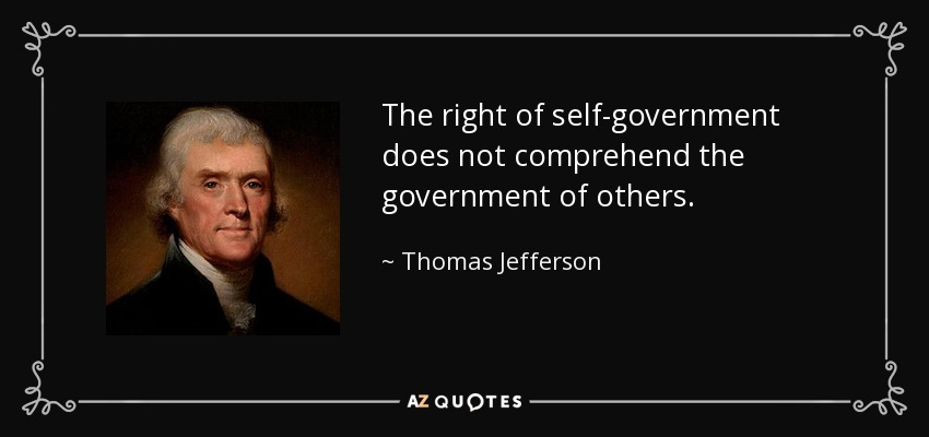 The right of self-government does not comprehend the government of others. - Thomas Jefferson