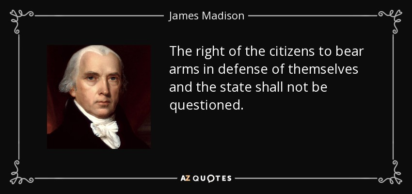The right of the citizens to bear arms in defense of themselves and the state shall not be questioned. - James Madison