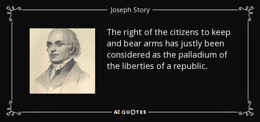 The right of the citizens to keep and bear arms has justly been considered as the palladium of the liberties of a republic. - Joseph Story