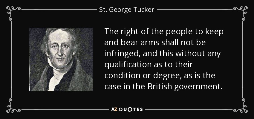 The right of the people to keep and bear arms shall not be infringed, and this without any qualification as to their condition or degree, as is the case in the British government. - St. George Tucker