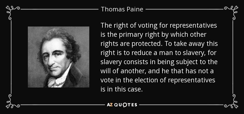 The right of voting for representatives is the primary right by which other rights are protected. To take away this right is to reduce a man to slavery, for slavery consists in being subject to the will of another, and he that has not a vote in the election of representatives is in this case. - Thomas Paine