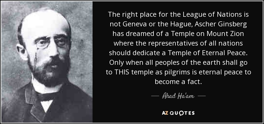 The right place for the League of Nations is not Geneva or the Hague, Ascher Ginsberg has dreamed of a Temple on Mount Zion where the representatives of all nations should dedicate a Temple of Eternal Peace. Only when all peoples of the earth shall go to THIS temple as pilgrims is eternal peace to become a fact. - Ahad Ha'am