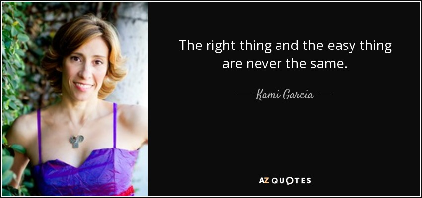 The right thing and the easy thing are never the same. - Kami Garcia
