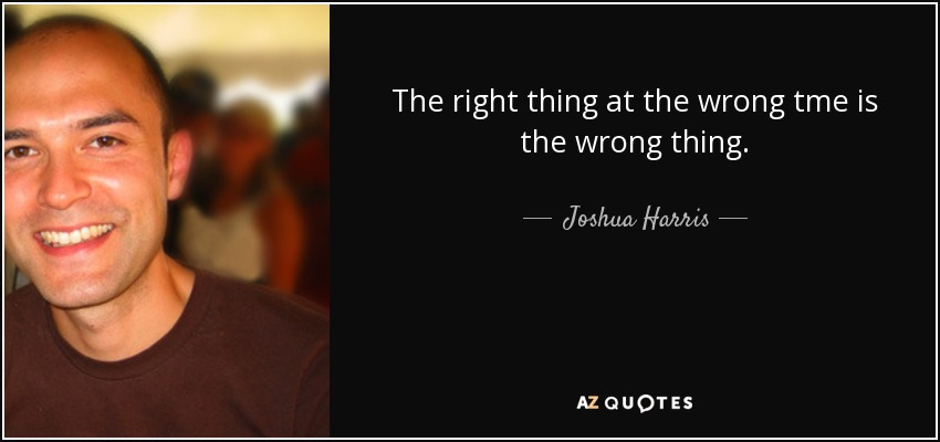 The right thing at the wrong tme is the wrong thing. - Joshua Harris