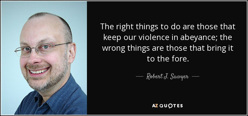 The right things to do are those that keep our violence in abeyance; the wrong things are those that bring it to the fore. - Robert J. Sawyer