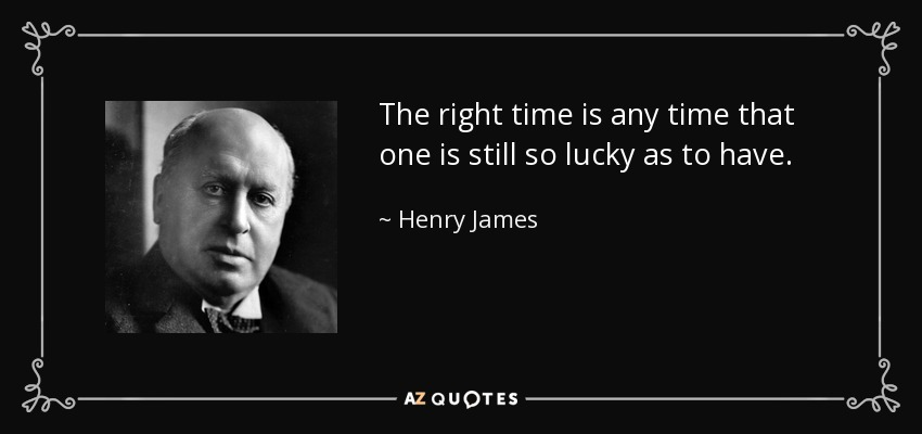 The right time is any time that one is still so lucky as to have. - Henry James