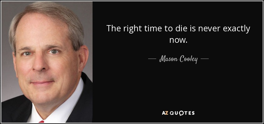 The right time to die is never exactly now. - Mason Cooley