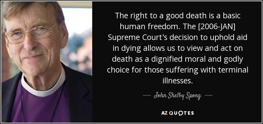 The right to a good death is a basic human freedom. The [2006-JAN] Supreme Court's decision to uphold aid in dying allows us to view and act on death as a dignified moral and godly choice for those suffering with terminal illnesses. - John Shelby Spong