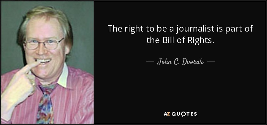 The right to be a journalist is part of the Bill of Rights. - John C. Dvorak
