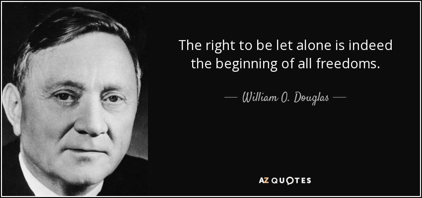 The right to be let alone is indeed the beginning of all freedoms. - William O. Douglas