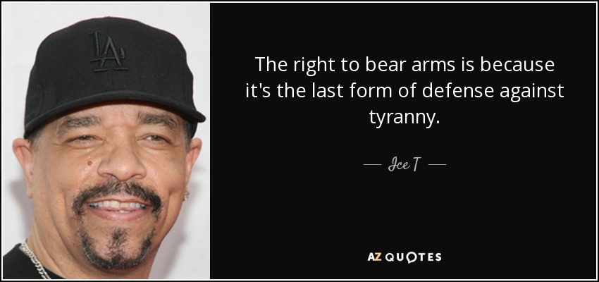 The right to bear arms is because it's the last form of defense against tyranny. - Ice T