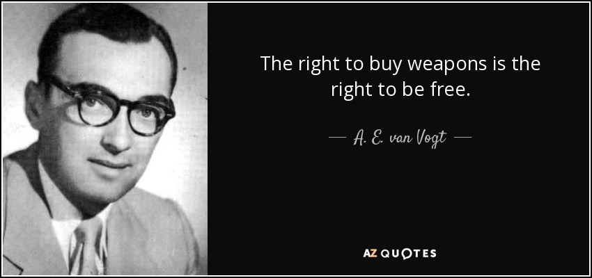 The right to buy weapons is the right to be free. - A. E. van Vogt