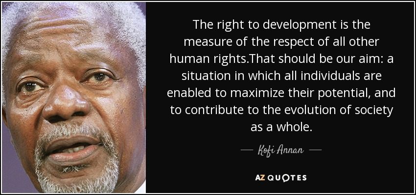 The right to development is the measure of the respect of all other human rights.That should be our aim: a situation in which all individuals are enabled to maximize their potential, and to contribute to the evolution of society as a whole. - Kofi Annan