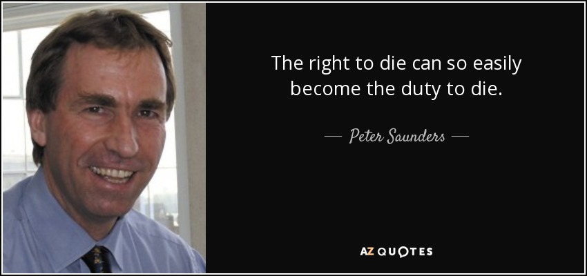 The right to die can so easily become the duty to die. - Peter Saunders