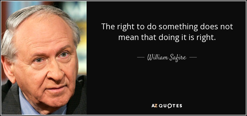 The right to do something does not mean that doing it is right. - William Safire