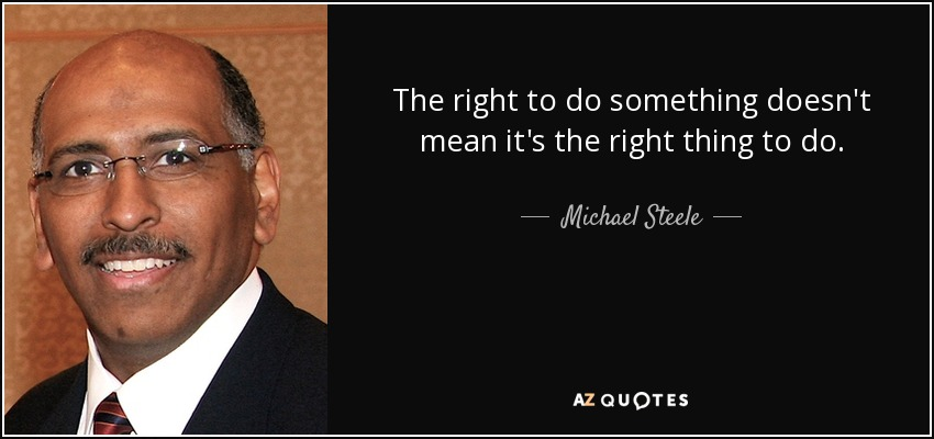 The right to do something doesn't mean it's the right thing to do. - Michael Steele