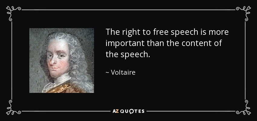 The right to free speech is more important than the content of the speech. - Voltaire