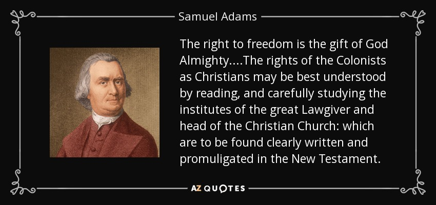 The right to freedom is the gift of God Almighty....The rights of the Colonists as Christians may be best understood by reading, and carefully studying the institutes of the great Lawgiver and head of the Christian Church: which are to be found clearly written and promuligated in the New Testament. - Samuel Adams