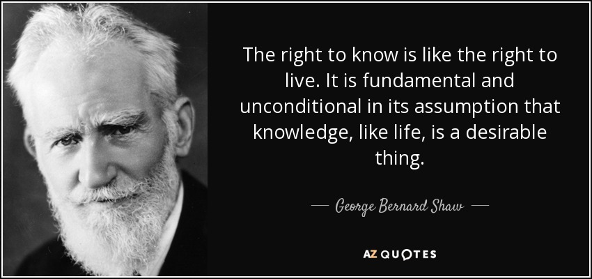 The right to know is like the right to live. It is fundamental and unconditional in its assumption that knowledge, like life, is a desirable thing. - George Bernard Shaw