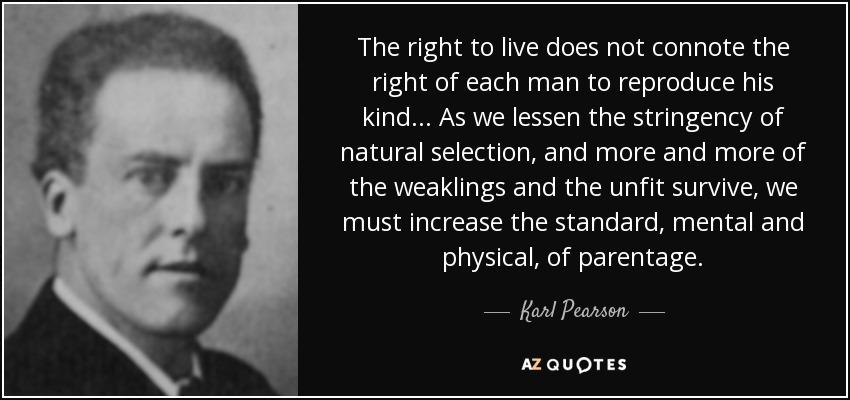 The right to live does not connote the right of each man to reproduce his kind ... As we lessen the stringency of natural selection, and more and more of the weaklings and the unfit survive, we must increase the standard, mental and physical, of parentage. - Karl Pearson
