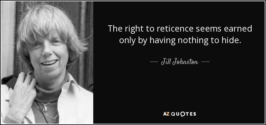 Jill Johnston Quote: The Right To Reticence Seems Earned