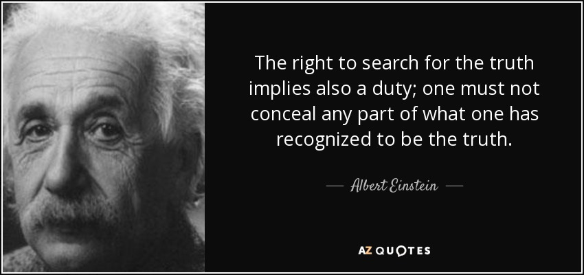 The right to search for the truth implies also a duty; one must not conceal any part of what one has recognized to be the truth. - Albert Einstein
