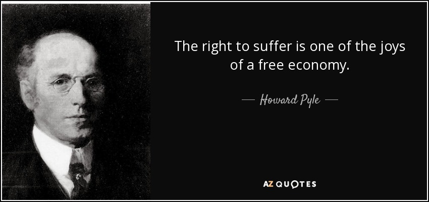 The right to suffer is one of the joys of a free economy. - Howard Pyle