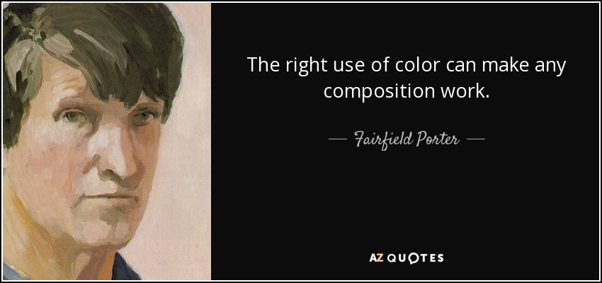 The right use of color can make any composition work. - Fairfield Porter