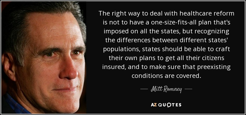 The right way to deal with healthcare reform is not to have a one-size-fits-all plan that's imposed on all the states, but recognizing the differences between different states' populations, states should be able to craft their own plans to get all their citizens insured, and to make sure that preexisting conditions are covered. - Mitt Romney