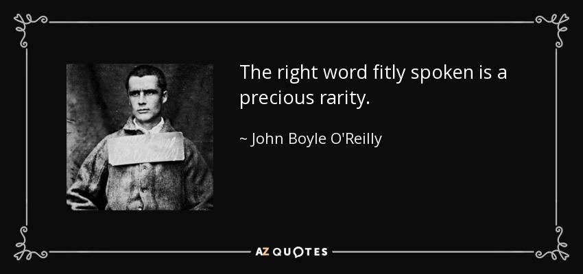 The right word fitly spoken is a precious rarity. - John Boyle O'Reilly