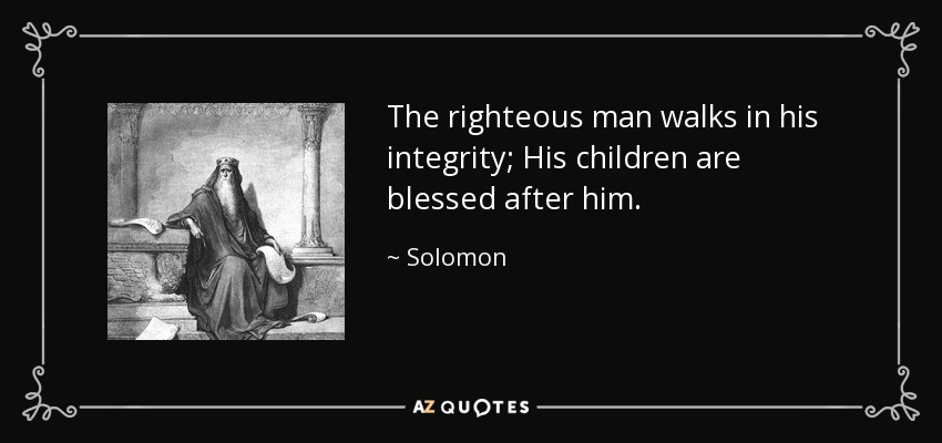 The righteous man walks in his integrity; His children are blessed after him. - Solomon